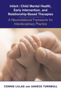 Infant/Child Mental Health, Early Intervention, and Relationship-Based Therapies: A Neurorelational Framework for Interdisciplinary Practice