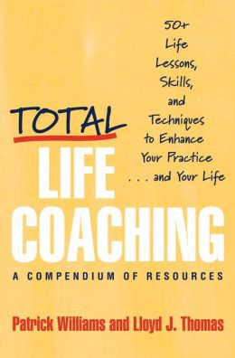 Total Life Coaching: 50+ Life Lessons, Skills, and Techniques to Enhance Your Practice...and Your Life