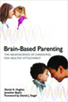 Brain-Based Parenting: The Neuroscience of Caregiving for Healthy Attachment