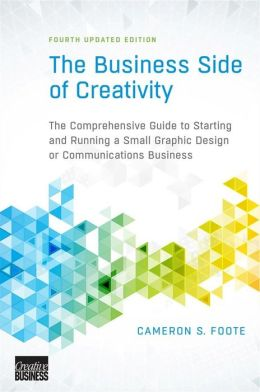 The Business Side of Creativity: The Comprehensive Guide to Starting and Running a Small Graphic Design or Communications Business