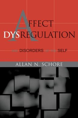 Affect Dysregulation and Disorders of the Self (Norton Series on Interpersonal Neurobiology)