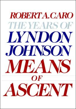 Means of Ascent: The Years of Lyndon Johnson, Volume 2