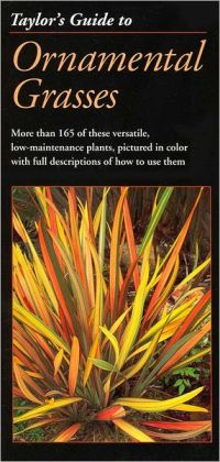 Taylor's Guide to Ornamental Grasses: More Than 165 of These Versatile, Low-Maintenance Plants, Pictured in Color with Full Descriptions of How to Use Them
