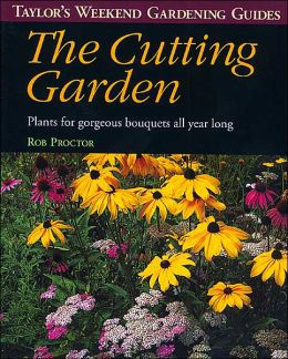 Taylor's Weekend Gardening Guide to the Cutting Garden: Plants for Gorgeous Bouquets All Year Long