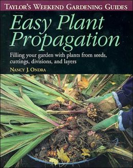 Taylor's Weekend Gardening Guide to Easy Plant Propagation: Filling Your Garden With Plants From Seeds, Cuttings, Divisions, and Layers