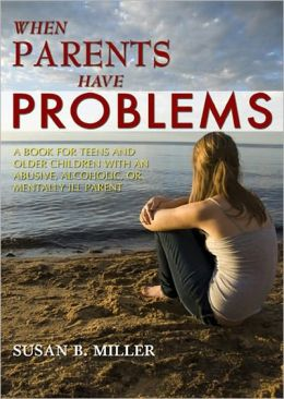 When Parents Have Problems: Teens and Older Children with an Abusive, Alcoholic or Mentally Ill Parent