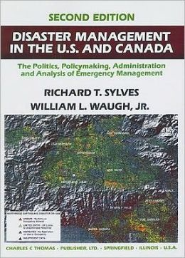 Disaster Management in the U. S. and Canada: The Politics, PolicyMaking, Administration, and Analysis of Emergency Management