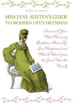 Miss Austen's Guide to Modern Life's Dilemmas: Answers to Your Most Burning Questions about Life, Love, Happiness and What to Wear from the Great Jane Austen Herself