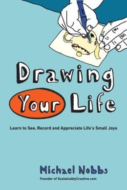 Drawing Your Life: Learn to See, Record, and Appreciate Life's Small Joys