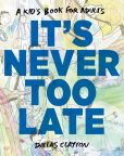 Book Cover Image. Title: It's Never Too Late, Author: Dallas Clayton