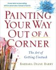 Book Cover Image. Title: Painting Your Way Out of a Corner:  The Art of Getting Unstuck, Author: Barbara Diane Barry