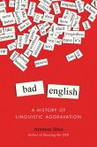 Book Cover Image. Title: Bad English:  A History of Linguistic Aggravation, Author: Ammon Shea