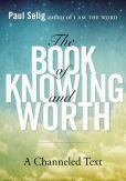 Book Cover Image. Title: The Book of Knowing and Worth:  A Channeled Text, Author: Paul Selig