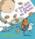Book Cover Image. Title: If You Give a Mouse an iPhone:  A Cautionary Tail, Author: Ann Droyd