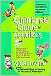 The Girlfriends Guide to Toddlers: A Survival Manual to the Terrible Two's (and Ones and Threes) From the First Step, the First Potty and the First Word (No) to the Last Blankie