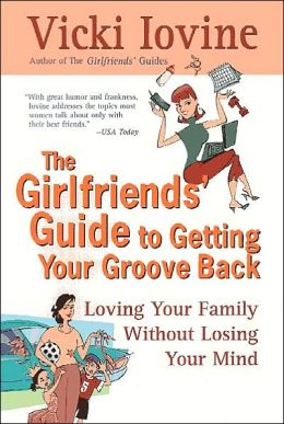 The Girlfriends' Guide to Getting Your Groove Back: Loving Your Family Without Losing Your Mind