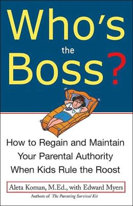 Who's the Boss: How to Regain and Maintain Your Parental Authority When Kids Rule the Roost
