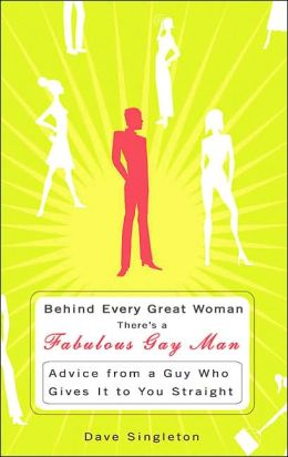 Behind Every Great Woman Is a Fabulous Gay Man: Advice from a Guy Who Gives It to You Straight
