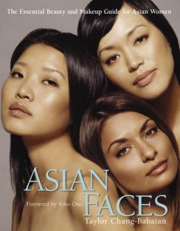 Asian Faces: The Essential Beauty and Makeup Guide for Asian Women