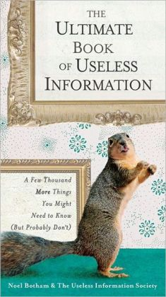 The Ultimate Book of Useless Information: A Few Thousand More Things You Might Need to Know (But Probably Don't)