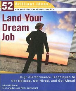 Land Your Dream Job: High-Performance Techniques to Get Noticed, Get Hired, and Get Ahead