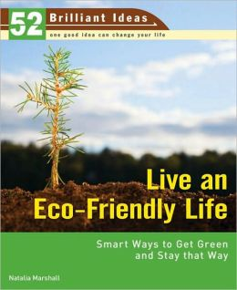 Live an Eco-Friendly Life: Smart Ways to Get Green and Stay That Way (52 Brilliant Ideas)