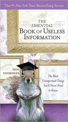 Essential Book of Useless Information: The Most Unimportant Things You'll Never Need to Know