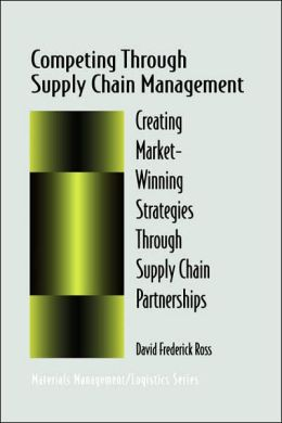 Competing Through Supply Chain Management: Creating Market-Winning Strategies Through Supply Chain Partnerships