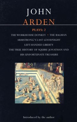 Arden Plays: 2: The Workhouse Donkey, Armstrong's Last Goodnight, Left-Handed Liberty, Squire Jonathan, The Bagman