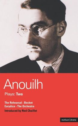 Anouilh Plays: 2: The Rehearsal, Becket, The Orchestra, and Eurydice