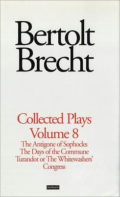 Brecht Collected Plays: 8: The Antigone of Sophocles; The Days of the Commune; Turandot or the Whitewasher's Congress