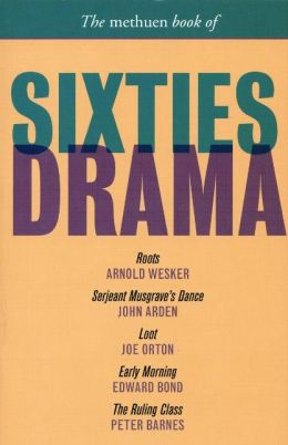 The Methuen Book of Sixties Drama: Roots, Serjeant Musgrave's Dance, Loot, Early Morning, and The Ruling Class