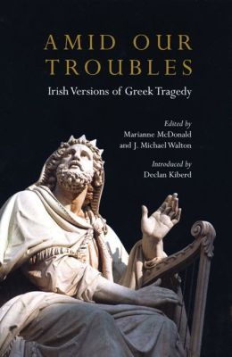 Amid Our Troubles: Irish Versions of Greek Tragedies