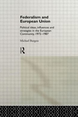 Federalism and European Union: Political Ideas, Influences, and Strategies in the European Community 1972-1986