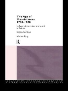 The Age of Manufactures, 1700-1820: Industry, Innovation and Work in Britain