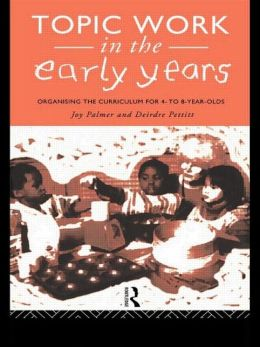 Topic Work in the Early Years: Organising the Curriculum for Four to Eight Year Olds