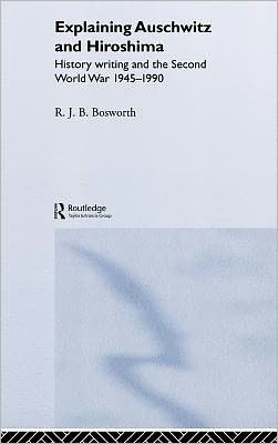 Explaining Auschwitz and Hiroshima: Historians and the Second World War, 1945-1990