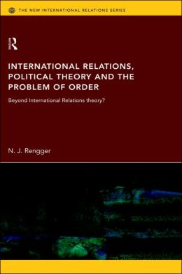 International Relations, Political Theory and the Problem of Order: Beyond International Relations Theory? (New International Relations) N. J. Rengger