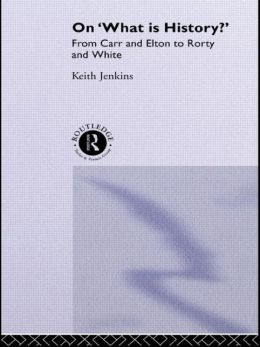 On 'What Is History?': From Carr and Elton to Rorty and White