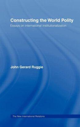 Constructing the World Polity: Essays on International Institutionalisation