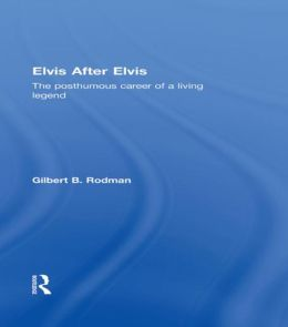 Elvis after Elvis: The Posthumous Career of a Living Legend