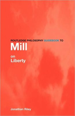 Routledge Philosophy Guidebook to Mill on Liberty Jonathan Riley