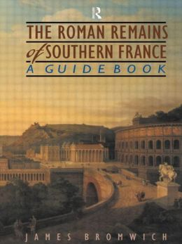 The Roman Remains of Southern France: A Guidebook