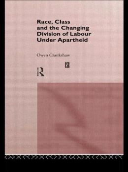 Race, Class, and the Changing Division of Labour under Apartheid