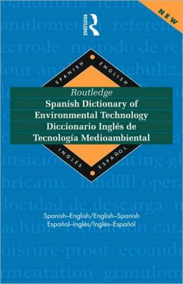 Routledge Spanish Dictionary of Environmental Technology Diccionario Ingles de Tecnologia Medioambiental: Spanish-English/English-Spanish