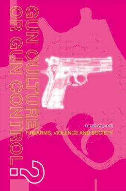 Gun Culture or Gun Control?: Firearms and Violence: Safety and Society