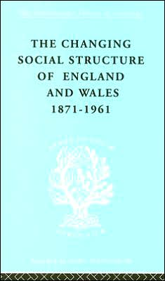 The Changing Social Structure in England and Wales 1871-1961: International Library of Sociology I: Class, Race and Social Structure