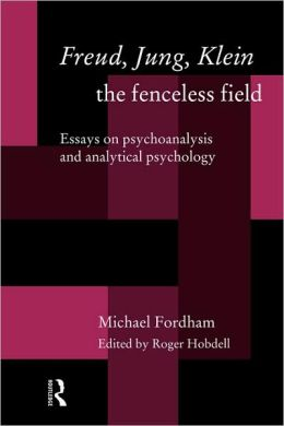 Freud, Jung, Klein - The Fenceless Field: Essays on Psychoanalysis and Analytical Psychology