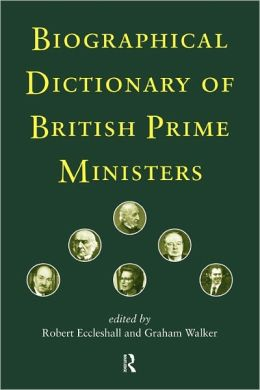Biographical Dictionary of British Prime Ministers Robert Eccleshall and Graham Walker