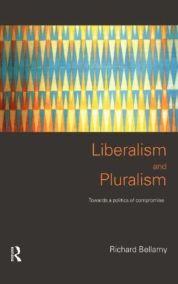 Liberalism and Pluralism: Towards a Politics of Compromise Richard Bellamy